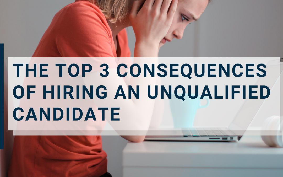 The Top 3 Consequences of Hiring an Unqualified Candidate