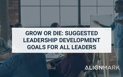 Grow or Die: Suggested Leadership Development Goals for All Leaders